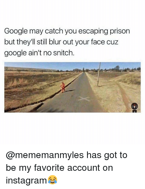 Google, Instagram, and Memes: Google may catch you escaping prison  but they'll still blur out your face cuz  google ain't no snitch. @mememanmyles has got to be my favorite account on instagram😂