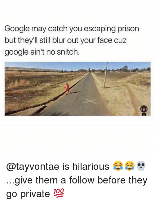 Funny, Google, and Snitch: Google may catch you escaping prison  but theyll still blur out your face cuz  google ain't no snitch. @tayvontae is hilarious 😂😂💀...give them a follow before they go private 💯