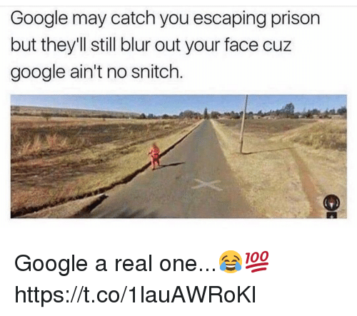 Google, Snitch, and Prison: Google may catch you escaping prison  but theyll still blur out your face cuz  google ain't no snitch. Google a real one...😂💯 https://t.co/1lauAWRoKl