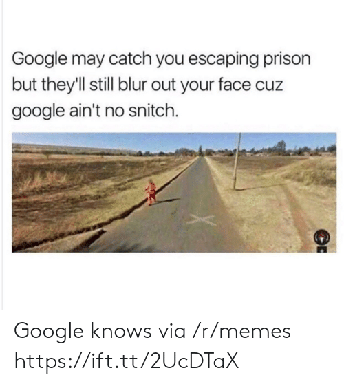 blur: Google may catch you escaping prison  but they'll still blur out your face cuz  google ain't no snitch. Google knows via /r/memes https://ift.tt/2UcDTaX