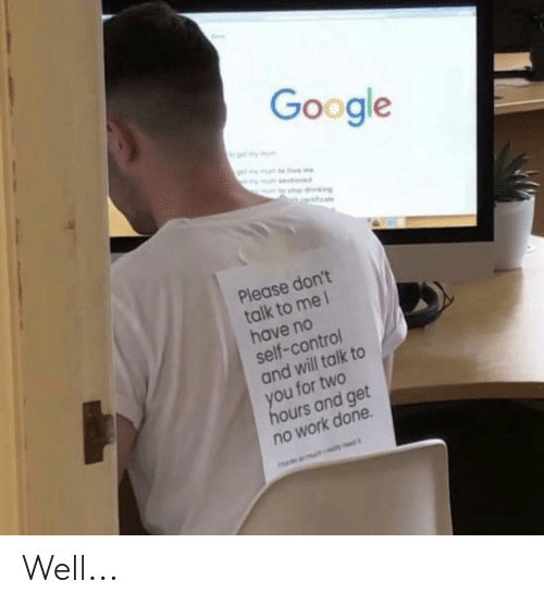 Google, Control, and Work: Google  mesoned  priking  Please don't  talk to me l  have no  self-control  and will talk to  you for two  hours and get  no work done  Ph Well...