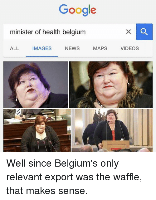 Belgium, Google, and News: Google  minister of health belgium  ALL IMAGES  NEWS  MAPS  VIDEOS Well since Belgium's only relevant export was the waffle, that makes sense.