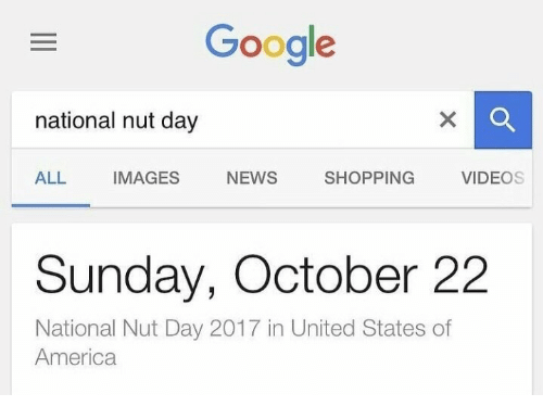 America, Google, and News: Google  national nut day  ALL IMAGES NEWS SHOPPING VIDEOS  Sunday, October 2:2  National Nut Day 2017 in United States of  America