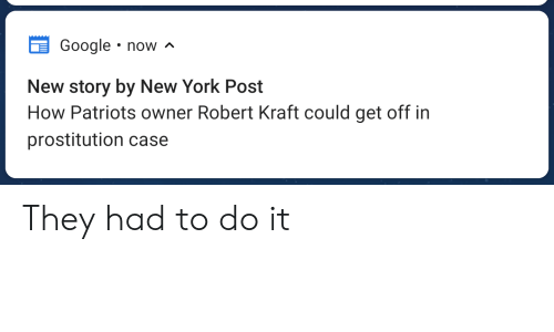 Google, New York, and New York Post: Google . now  New story by New York Post  How Patriots owner Robert Kraft could get off in  prostitution case They had to do it