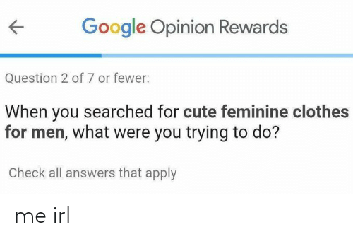 opinion: Google Opinion Rewards  Question 2 of 7 or fewer:  When you searched for cute feminine clothes  for men, what were you trying to do?  Check all answers that apply me irl
