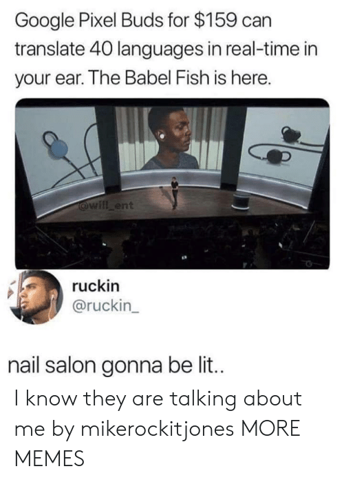 Dank, Google, and Lit: Google Pixel Buds for $159 can  translate 40 languages in real-time in  your ear. The Babel Fish is here.  will ent  ruckin  @ruckin  nail salon gonna be lit. I know they are talking about me by mikerockitjones MORE MEMES