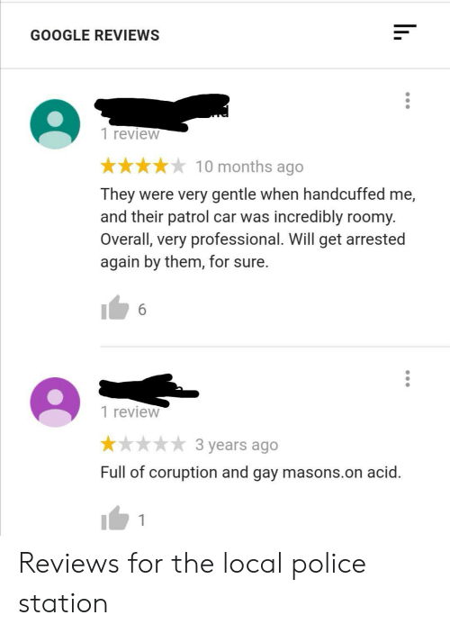Incredibly: GOOGLE REVIEWS  1 review  10 months ago  They were very gentle when handcuffed me,  and their patrol car was incredibly roomy.  Overall, very professional. Will get arrested  again by them, for sure.  6  1 review  3 years ago  Full of coruption and gay masons.on acid. Reviews for the local police station