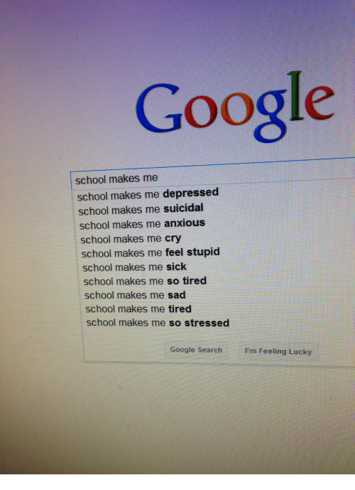 Google, School, and Google Search: Google  school makes me  school makes me depressed  school makes me suicidal  school makes me anxious  school makes me cry  school makes me feel stupid  school makes me sick  school makes me so tired  school makes me sad  school makes me tired  school makes me so stressed  Google Search I'm Feeling Lucky