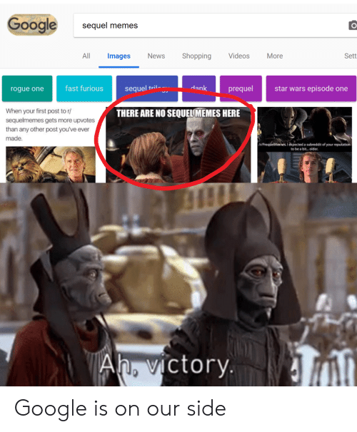 Prequelmemes: Google  sequel memes  All Images News Shopping Videos More  Sett  rogue one  fast furioussequel  ril-  dank  prequel  star wars episode one  When your first post to r  sequelmemes gets more upvotes  than any other post you've ever  made.  THERE ARE NO SEQUELMEMES HERE  t/PrequelMemes. 1 expected a subreddit of your reputation  to be a bit..older.  Ah, victorv. Google is on our side