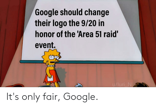 Google, Dank Memes, and Change: Google should change  their logo the 9/20 in  honor of the 'Area 51 raid'  event.  u/luri N It's only fair, Google.