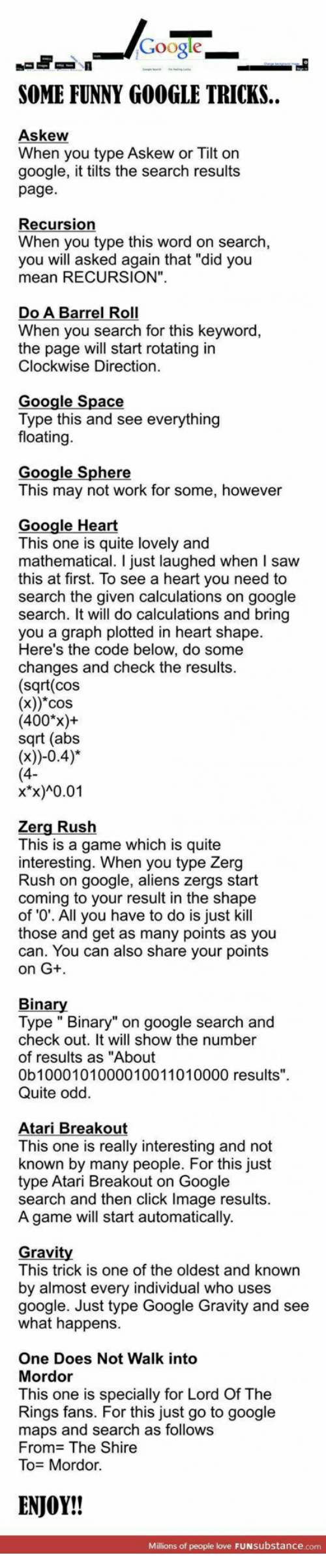 "zerg rush: Google  SOME FUNNY GOOGLE TRICKS.  Askew  When you type Askew or Tilt on  google, it tilts the search results  page.  Recursion  When you type this word on search,  you will asked again that ""did you  mean RECURSION"".  Do A Barrel Roll  When you search for this keyword,  the page will start rotating in  Clockwise Direction  Google Space  Type this and see everything  floating  Google Sphere  This may not work for some, however  Google Heart  This one is quite lovely and  mathematical. I just laughed when I saw  this at first. To see a heart you need to  search the given calculations on google  search. It will do calculations and bring  you a graph plotted in heart shape.  Here's the code below, do some  changes and check the results  (sqrt(cos  (x))*cos  (400%)+  sqrt (abs  x*x)A0.01  Zerg Rush  This is a game which is quite  interesting. When you type Zerg  Rush on google, aliens zergs start  coming to your result in the shape  of 0'. All you have to do is just kill  those and get as many points as you  can. You can also share your points  on G+  Binar  Type "" Binary"" on google search and  check out. It will show the number  of results as ""About  0b1000101000010011010000 results"".  Quite odd.  Atari Breakout  This one is really interesting and not  known by many people. For this just  type Atari Breakout on Google  search and then click Image results  A game will start automatically.  Gravit  This trick is one of the oldest and known  by almost every individual who uses  google. Just type Google Gravity and see  what happens  One Does Not Walk into  Mordor  This one is specially for Lord Of The  Rings fans. For this just go to google  maps and search as follows  From The Shire  To Mordor.  ENJOY!!  Millions of people love FUNsubstance.com"
