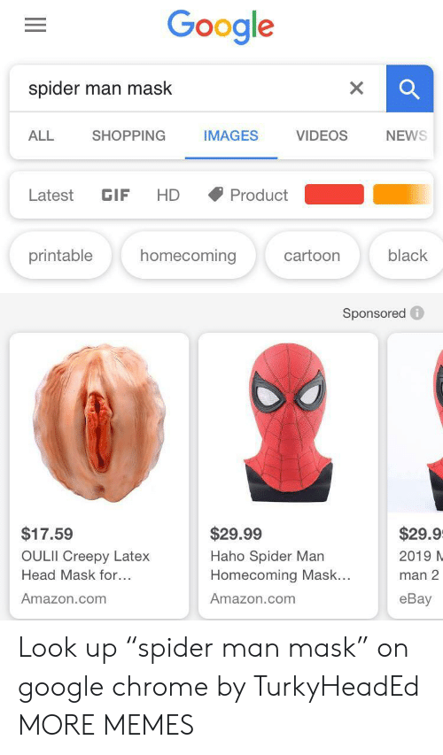 "Amazon, Chrome, and Creepy: Google  spider  man mask  SHOPPING  NEWS  ALL  IMAGES  VIDEOS  Latest  GIF  HD  Product  homecoming  printable  black  cartoon  Sponsored  $17.59  $29.99  $29.9  OULII Creepy Latex  Haho Spider Man  Homecoming Mask...  2019 N  Head Mask for...  man 2  Amazon.com  Amazon.com  еBay Look up ""spider man mask"" on google chrome by TurkyHeadEd MORE MEMES"