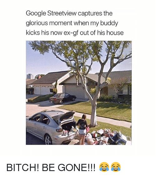 Bitch, Google, and Memes: Google Streetview captures the  glorious moment when my buddy  kicks his now ex-gf out of his house BITCH! BE GONE!!! 😂😂
