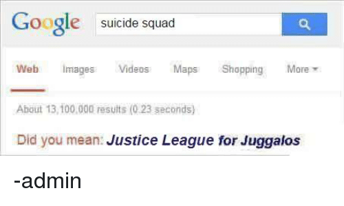 Dank, Google, and Shopping: Google  suicide squad  Web  images  Videos  Maps Shopping  More  About 13,100,000 results (0.23 seconds)  Did you mean  Justice League for Juggalos -admin