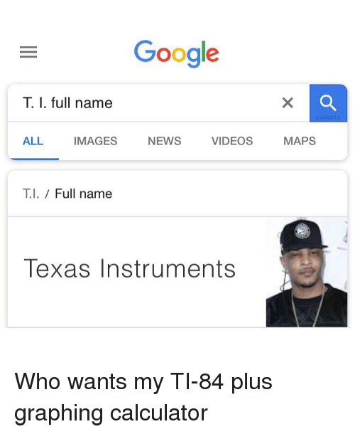 Google, Memes, and News: Google  T. I. full name  ALL IMAGES NEWS VIDEOS MAPS  T.I. / Full name  Texas Instruments Who wants my TI-84 plus graphing calculator