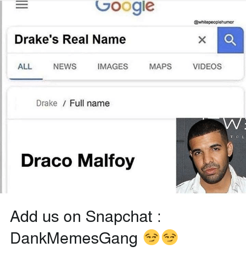 Drake, Google, and Memes: Google  @whitepeoplehumor  Drake's Real Name  ALL NEWSIMAGES MAPS VIDEOS  Drake / Full name  T CL  Draco Malfoy Add us on Snapchat : DankMemesGang 😏😏