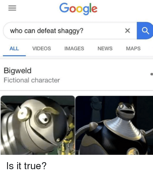 Google, News, and True: Google  who can defeat shaggy?  ALL VIDEOS IMAGES NEWS MAPS  Bigweld  Fictional character Is it true?