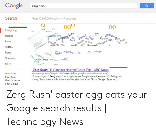 """Google Zerg: Google  zerg rush  Search  About 17,600,000 results (0.47 seconds)  oo0  0O  Everything  searctn  S  ga.  Images  300gle  Egg  EasteEgg  Easter  9gs  from  here  now  surpriaera Rus  Easter  F  for  inform  Maps  har  amething Dew  is  ve  of  Gooale  nalay Google  with  Videos  um  Coogie  othe@reat  Times  News  Angeles  Los  Shopping  ago  Google Zeca hourse  CBS  News  Surh  More  ago  Zerg Rush' Is Google's Newest Easter Egg -ABC News  abcnews.go.com/blogs/..04/zerg-rush-is-googles-newest-easter-egg/  15 hours ago Zerg rush"""" as it appears on Google search results. It's Friday. It's  spring. If you have a little time to waste, give this a try: Go to Google. Type in ...  Any time  Past hour  Past 24 hours  Past 2 days Zerg Rush' easter egg eats your Google search results 