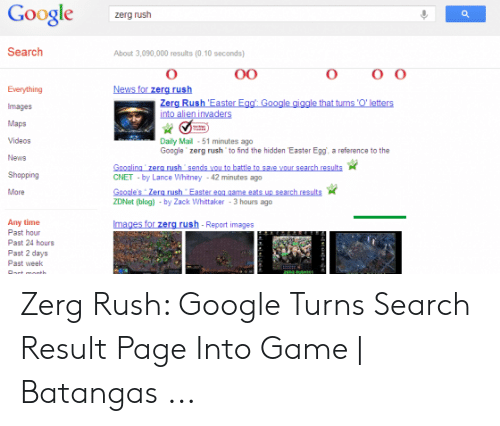 Google Zerg: Google  zerg rush  Search  About 3,090,000 results (0.10 seconds)  O O  O  News for zerg rush  00  Everything  Zerg Rush 'Easter Egg Google giggle that turns O' letters  into alien invaders  Images  Maps  Videos  Daily Mail 51 minutes ago  Google zerg rush to find the hidden Easter Egg, a reference to the  News  Googling zerg rush sends you to battle to save your search results  CNET by Lance Whitney 42 minutes ago  Shopping  Google's Zerq rush Easter egg game eats up search results  ZDNet (blog) -by Zack Whittaker 3 hours ago  More  Any time  Past hour  Past 24 hours  Past 2 days  Images for zerg rush- Report images  Past week  ZEGUS  Port month Zerg Rush: Google Turns Search Result Page Into Game | Batangas ...