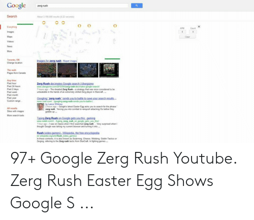 """Google Zerg: Google  zerg rush  Search  About 3,190,000 results (0.22 seconds)  O  Everything  APM  Count  Images  Maps  Clear  Videos  News  More  Toronto, ON  Images for zerg rush Report images  Change location  The web  Pages from Canads  Any time  Past hour  Past 24 hours  Past 2 days  Past week  Zerg Rush decimates Google searchi Ubergizma  www.ubergizmo.com/2012/04/zerg-rush-decimates-google-search  7 hours ago- The dreaded Zerg Rush- a strategy that was once considered to be  unbeatable in the hands of an extremely skoiled Zerg player in Starcraft,...  Past year  Custom range  Googling zerg rush'sends you to battle to save your search resuts..  news.cnet com/ googling-zerg-rush-sends-you-to-battle-t  e2 hours ago-Google's latest Easter Egg asks you to search for the phrase""""  All results  zerg rush forcing you into combat to vanquish attacking Os before they  gobble up..  Sites with images  More search tools  Iyping Zerg Rush on Google gets you this gaming  this/  1 hour ago-I was on Opera when I fest searched zerg rush  thought Google was taking my currtent browser and turning it into..  Very surprised when I  Rush (video games)- Wikipedia, the free encyclopedia  n wikipedia orgwiko/Rush (video games)  In these contexts, t is also known as Swarming. Cheese, Mobbing. Goblin Tactics or  Zerging 97+ Google Zerg Rush Youtube. Zerg Rush Easter Egg Shows Google S ..."""