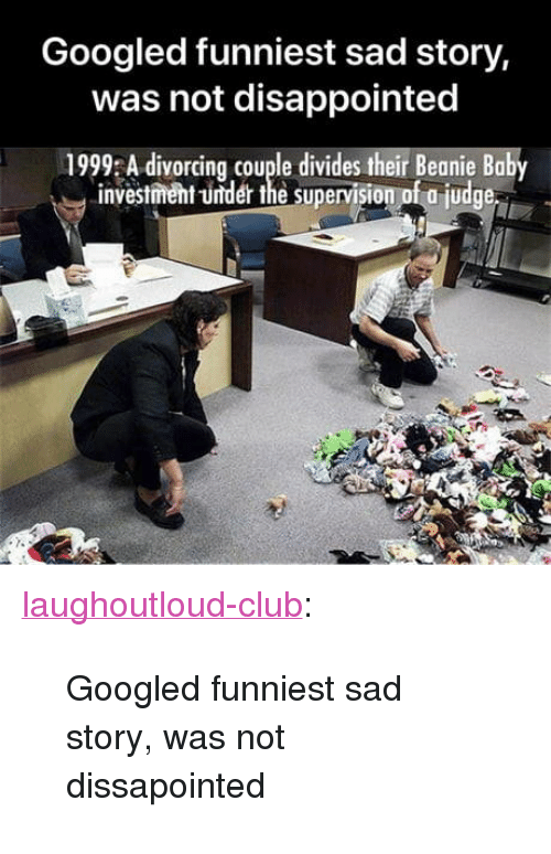 """beanie: Googled funniest sad story,  was not disappointed  1999 A divorcing couple divides their Beanie Baby  investment -under the supervision of a judge <p><a href=""""http://laughoutloud-club.tumblr.com/post/171917419121/googled-funniest-sad-story-was-not-dissapointed"""" class=""""tumblr_blog"""">laughoutloud-club</a>:</p>  <blockquote><p>Googled funniest sad story, was not dissapointed</p></blockquote>"""