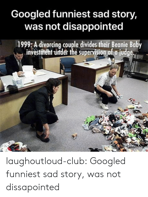 beanie baby: Googled funniest sad story,  was not disappointed  1999 A divorcing couple divides their Beanie Baby  investment -under the supervision of a judge laughoutloud-club:  Googled funniest sad story, was not dissapointed