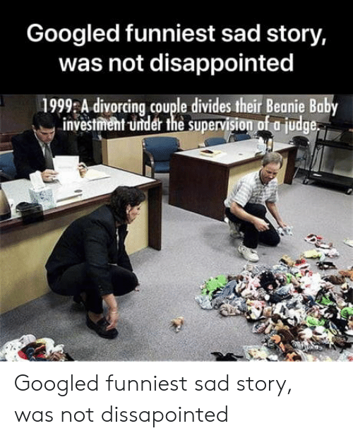 beanie baby: Googled funniest sad story,  was not disappointed  1999 A divorcing couple divides their Beanie Baby  investment -under the supervision of a judge Googled funniest sad story, was not dissapointed