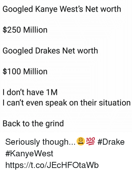 Net Worth: Googled Kanye West's Net worth  $250 Million  Googled Drakes Net worth  $100 Million  I don't have 1M  I can't even speak on their situation  Back to the grind Seriously though...😩💯 #Drake #KanyeWest https://t.co/JEcHFOtaWb