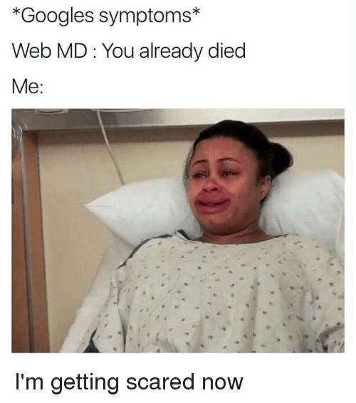 Googling Symptoms: *Googles symptoms  Web MD You already died  Me I'm getting scared now