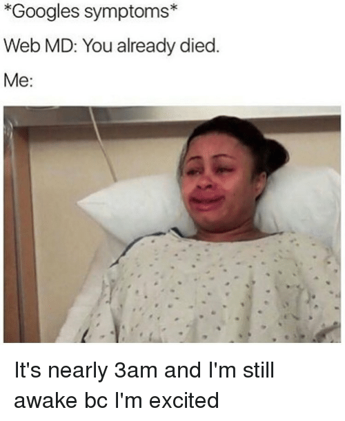 Googling Symptoms: *Googles symptoms  Web MD: You already died  Me It's nearly 3am and I'm still awake bc I'm excited