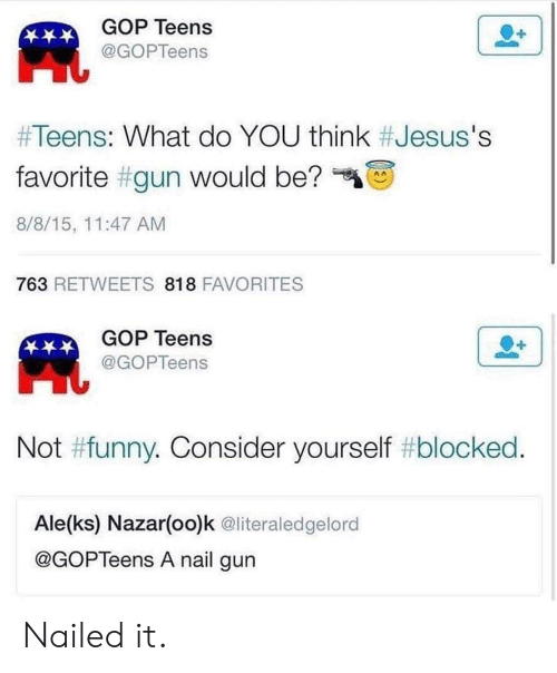 "Funny, Gop, and Gun: GOP Teens  凧  @GOPTeens  #Teens: What do YOU think #Jesus's  favorite #gun would be?""  8/8/15, 11:47 AM  763 RETWEETS 818 FAVORITES  GOP Teens  @GOPTeens  Not #funny. Consider yourself #blocked  Ale(ks) Nazar(oo)k @literaledgelord  @GOPTeens A nail gun Nailed it."