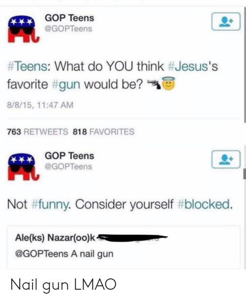 Funny, Lmao, and Gop: GOP Teens  @GOPTeens  #Teens: What do YOU think #Jesus's  favorite #gun would be?  8/8/15, 11:47 AM  763 RETWEETS 818 FAVORITES  GOP Teens  @GOPTeens  Not #funny. Consider yourself #blocked.  Ale(ks) Nazar(oo)k  @GOPTeens A nail gun Nail gun LMAO