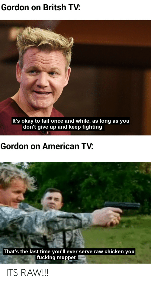 dont give up: Gordon on Britsh TV:  It's okay to fail once and while,  |don't give up and keep fighting  long as you  as  Gordon on American TV:  That's the last time you'll ever serve raw chicken you  fucking muppet ITS RAW!!!
