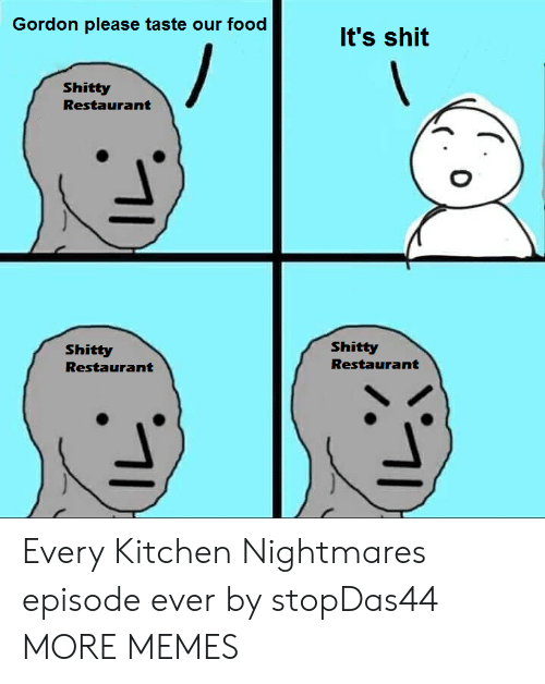 Dank, Food, and Memes: Gordon please taste our food  It's shit  Shitty  Restaurant  Shitty  Shitty  Restaurant  Restaurant Every Kitchen Nightmares episode ever by stopDas44 MORE MEMES