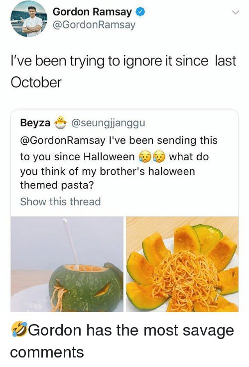 Gordon Ramsay, Halloween, and Memes: Gordon Ramsay  @GordonRamsay  I've been trying to ignore it since last  October  Beyzaぜ@seungjanggu  @GordonRamsay I've been sending this  to you since Halloween what do  you think of my brother's haloween  themed pasta?  Show this thread 🤣Gordon has the most savage comments