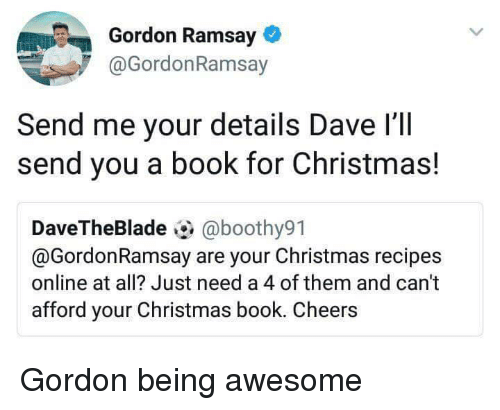 Christmas, Gordon Ramsay, and Book: Gordon Ramsay  @GordonRamsay  Send me your details Dave I'lI  send you a book for Christmas!  DaveTheBlade@boothy91  @GordonRamsay are your Christmas recipes  online at all? Just need a 4 of them and can't  afford your Christmas book. Cheers Gordon being awesome