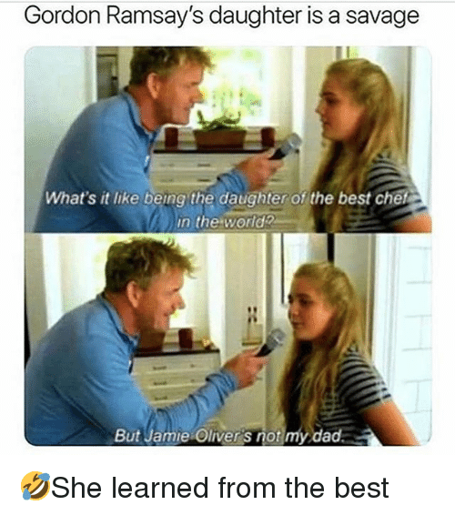 Dad, Memes, and Savage: Gordon Ramsay's daughter is a savage  What's it like being the daughter of the best chet  in the wordz  But Jamie Oliver's not my dad 🤣She learned from the best
