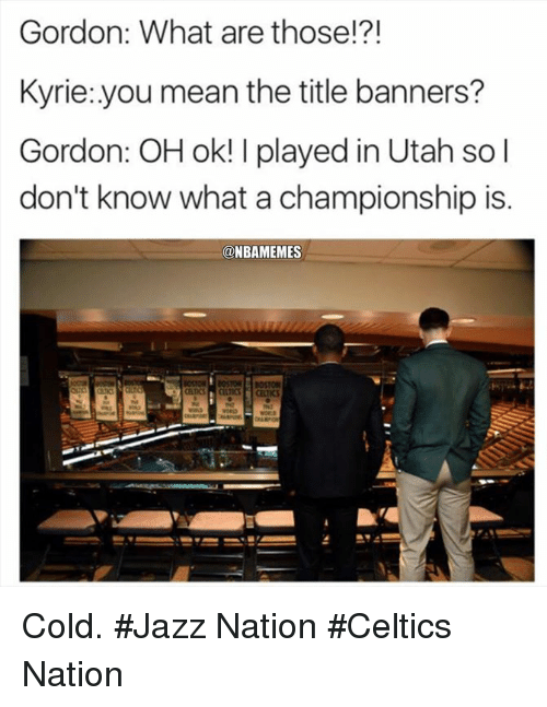 Nba, What Are Those, and Celtics: Gordon: What are those!?!  Kyrie:.you mean the title banners?  Gordon: OH ok! I played in Utah so l  don't know what a championship is.  @NBAMEMES Cold. #Jazz Nation #Celtics Nation