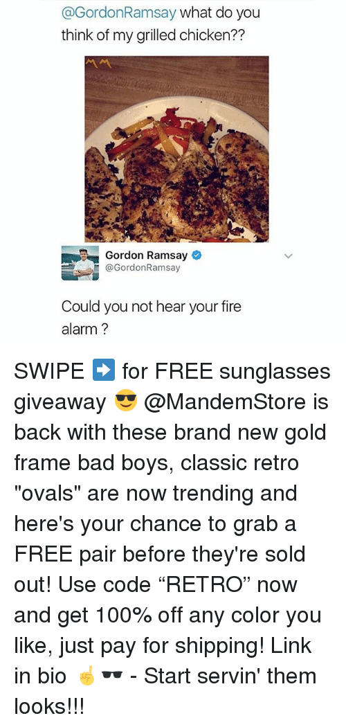 "Anaconda, Bad, and Bad Boys: @GordonRamsay what do you  think of my grilled chicken??  Gordon Ramsay  @GordonRamsay  Could you not hear your fire  alarm? SWIPE ➡️ for FREE sunglasses giveaway 😎 @MandemStore is back with these brand new gold frame bad boys, classic retro ""ovals"" are now trending and here's your chance to grab a FREE pair before they're sold out! Use code ""RETRO"" now and get 100% off any color you like, just pay for shipping! Link in bio ☝🕶 - Start servin' them looks!!!"