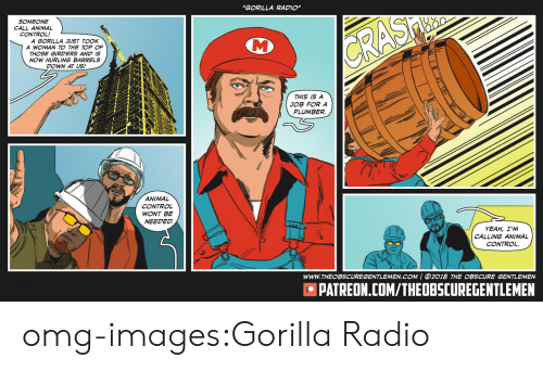 "Omg, Radio, and Tumblr: ""GORILLA RADIO""  SOMEONE  CALL ANIMAL  CONTROL!  A GORILLA JUST TOOK  A WOMAN TO THE TOP OF  THOSE GIRDERS AND IS  NOW HURLING BARRELS  DOWN AT US!  THIS IS A  JOB FOR A  PLUMBER  ANIMAL  CONTROL  WONT BE  NEEDED  YEAH, I'M  CALLING ANIMAL  WWW.THEOBSCUREGENTLEMEN.COM 