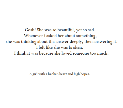 Beautiful, Too Much, and Girl: Gosh! She was so beautiful, yet so sad.  Whenever i asked her about something,  she was thinking about the answer deeply, then answering it.  I felt like she was broken.  I think it was because she loved someone too much.  A girl with a broken heart and high hopes.