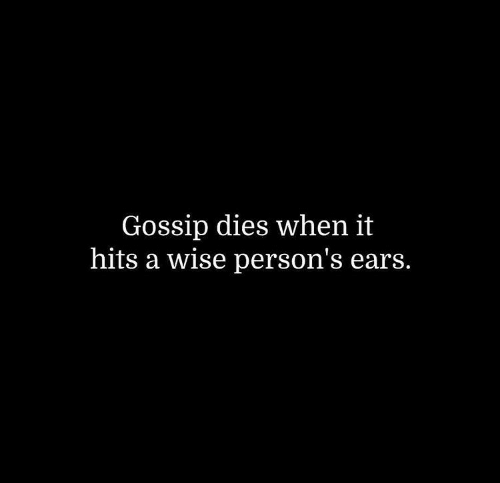Persons: Gossip dies when it  hits a wise person's ears.