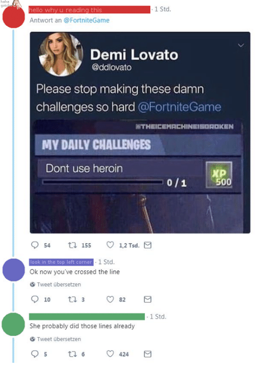 Demi Lovato, Hello, and Heroin: got  1 Std.  hello why u reading this  Antwort an @FortniteGame  Demi Lovato  @ddlovato  Please stop making these damn  challenges so hard @FortniteGame  THEICEMACHINEISOROKEN  MY DAILY CHALLENGES  Dont use heroin  xP  0/1 500  look in the top left corner 1 Std.  Ok now you've crossed the line  Tweet übersetzen  1 Std  She probably did those lines already  Tweet übersetzen
