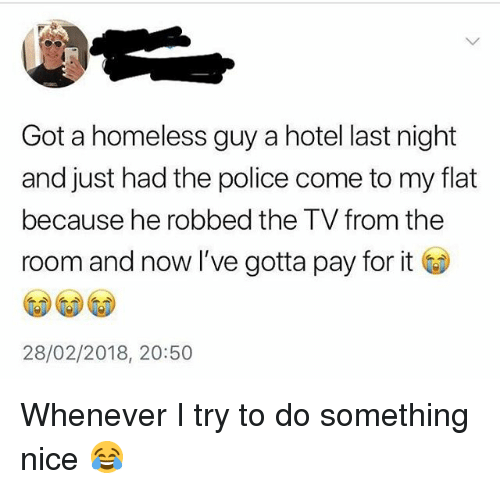 Homeless, Police, and Hotel: Got a homeless guy a hotel last night  and just had the police come to my flat  because he robbed the TV from the  room and now I've gotta pay for it  28/02/2018, 20:50 Whenever I try to do something nice 😂