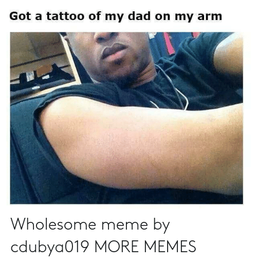 Dad, Dank, and Meme: Got a tattoo of my dad on my arm Wholesome meme by cdubya019 MORE MEMES