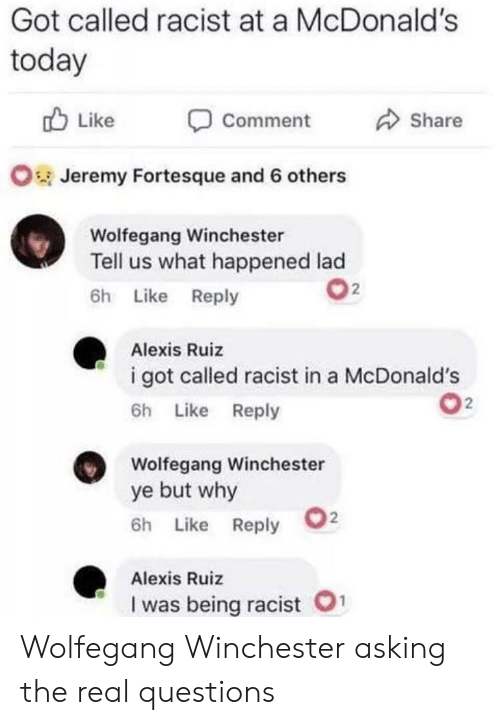 McDonalds, The Real, and Today: Got called racist at a McDonald's  today  Like  Share  Comment  OJeremy Fortesque and 6 others  Wolfegang Winchester  Tell us what happened lad  2  6h Like Reply  Alexis Ruiz  i got called racist in a McDonald's  2  6h Like Reply  Wolfegang Winchester  ye but why  2  6h Like Reply  Alexis Ruiz  1  I was being racist Wolfegang Winchester asking the real questions