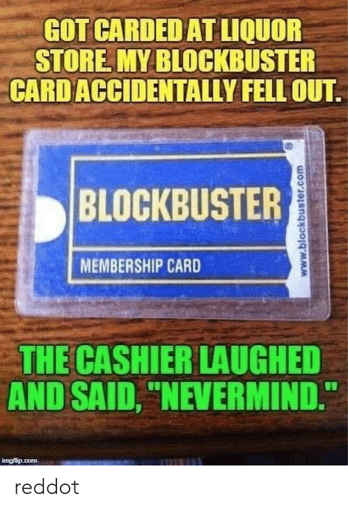 "nevermind: GOT CARDED AT LIQUOR  STORE MY BLOCKBUSTER  CARD ACCIDENTALLY FELL OUT  BLOCKBUSTER  MEMBERSHIP CARD  THE CASHIER LAUGHED  AND SAID, ""NEVERMIND.  imafio cum  www.blockbuster.com reddot"