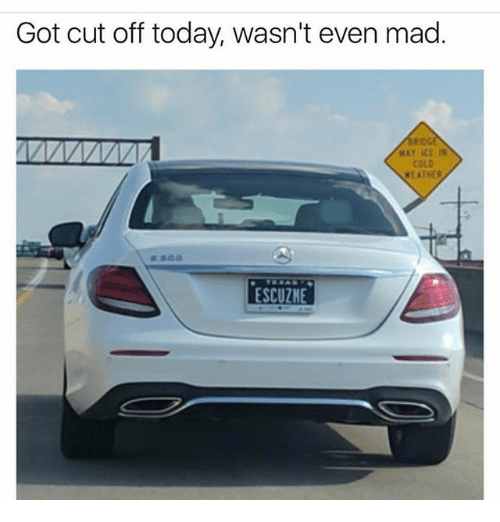 Memes, Today, and Cold: Got cut off today, wasn't even mad.  WAY ICE IN  COLD  ESCUZHE