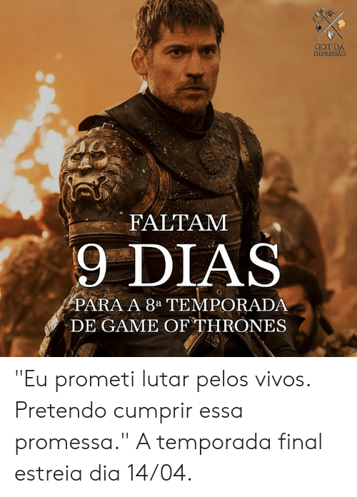 "Game of Thrones, Memes, and Game: GOT DA  DUUNESSAO  FALTAM  9 DIAS  PARA A 8a TEMPORADA  DE GAME OF THRONES ""Eu prometi lutar pelos vivos. Pretendo cumprir essa promessa.""  A temporada final estreia dia 14/04."