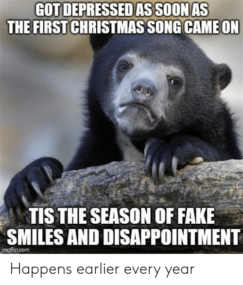 Tis the Season: GOT DEPRESSEDAS SOONAS  THE FIRSTCHRISTMAS SONG CAME ON  TIS THE SEASON OF FAKE  SMILES AND DISAPPOINTMENT  mgflip.com Happens earlier every year